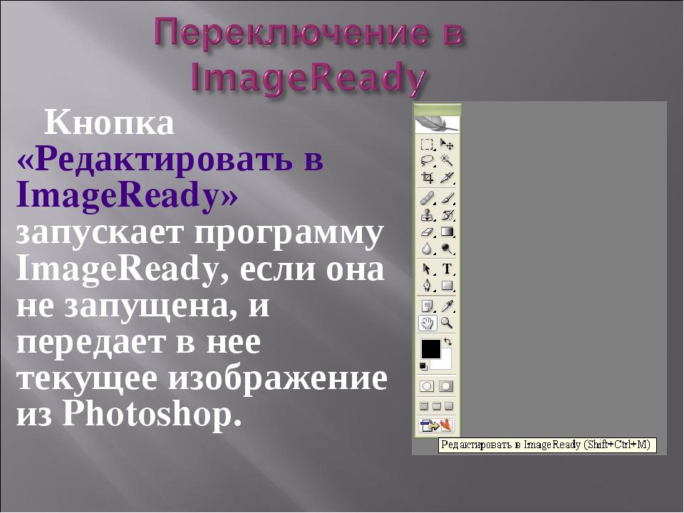 Кнопка «Редактировать в ImageReady» запускает программу ImageReady, если он...