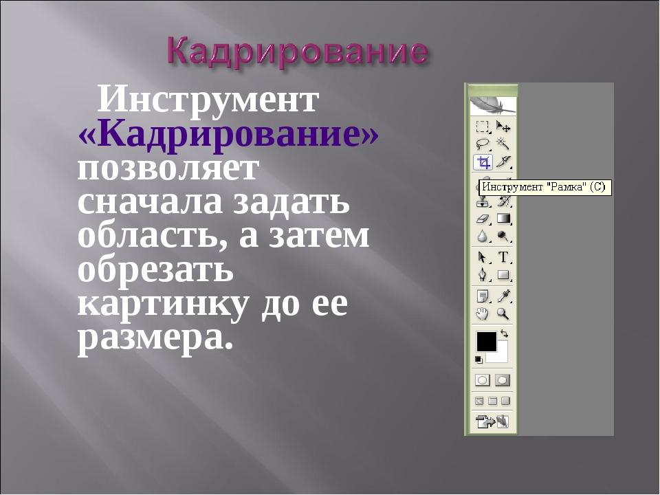Инструмент «Кадрирование» позволяет сначала задать область, а затем обрезать...