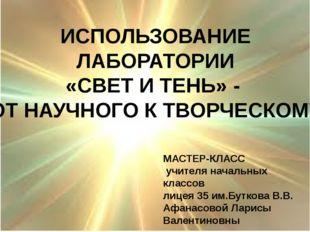 ИСПОЛЬЗОВАНИЕ ЛАБОРАТОРИИ «СВЕТ И ТЕНЬ» - ОТ НАУЧНОГО К ТВОРЧЕСКОМУ МАСТЕР-К