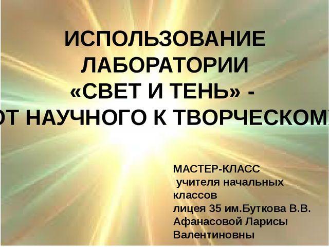 ИСПОЛЬЗОВАНИЕ ЛАБОРАТОРИИ «СВЕТ И ТЕНЬ» - ОТ НАУЧНОГО К ТВОРЧЕСКОМУ МАСТЕР-К...