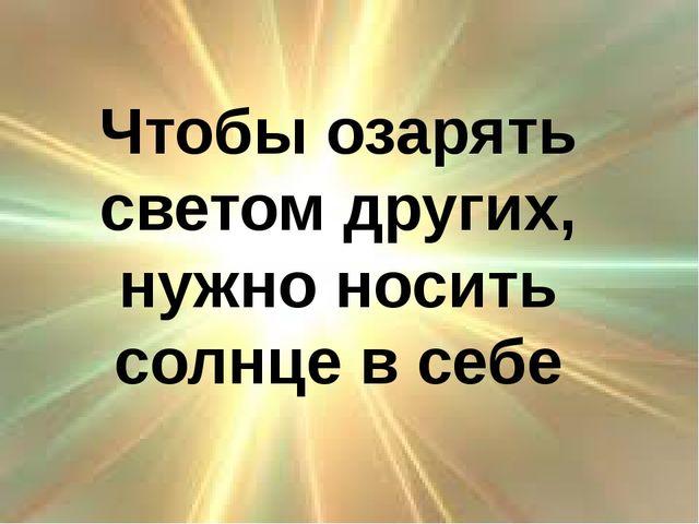 Чтобы озарять светом других, нужно носить солнце в себе