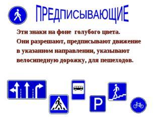 Эти знаки на фоне голубого цвета. Они разрешают, предписывают движение в указ