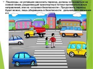 Пешеходы, не успевшие закончить переход, должны остановиться на осевой линии