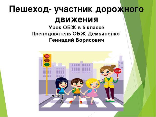 Пешеход- участник дорожного движения Урок ОБЖ в 5 классе Преподаватель ОБЖ Де...