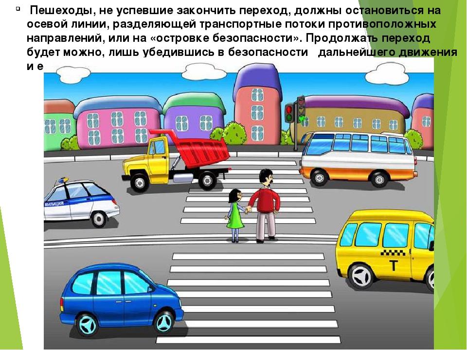 Пешеходы, не успевшие закончить переход, должны остановиться на осевой линии...