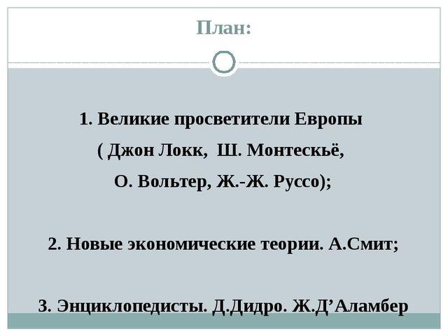 План: 1. Великие просветители Европы ( Джон Локк, Ш. Монтескьё, О. Вольтер, Ж...