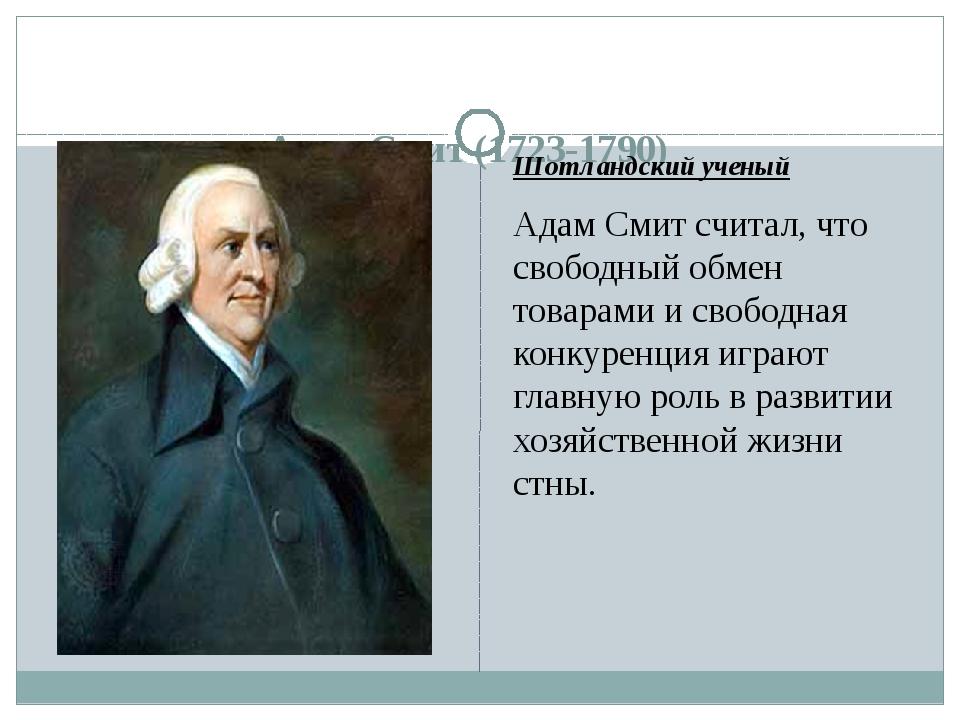 Адам Смит (1723-1790) Шотландский ученый Адам Смит считал, что свободный обм...