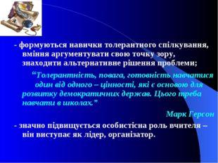 - формуються навички толерантного спілкування, вміння аргументувати свою точк