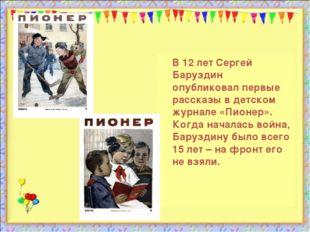 В 12 лет Сергей Баруздин опубликовал первые рассказы в детском журнале «Пион