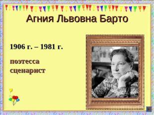 1906 г. – 1981 г. поэтесса сценарист Агния Львовна Барто