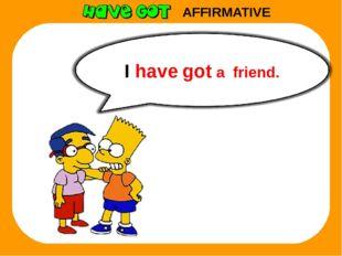 AFFIRMATIVE I have got a friend.