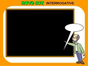 INTERROGATIVE Remember I have got ? Have I got? you have got ? Have you got?