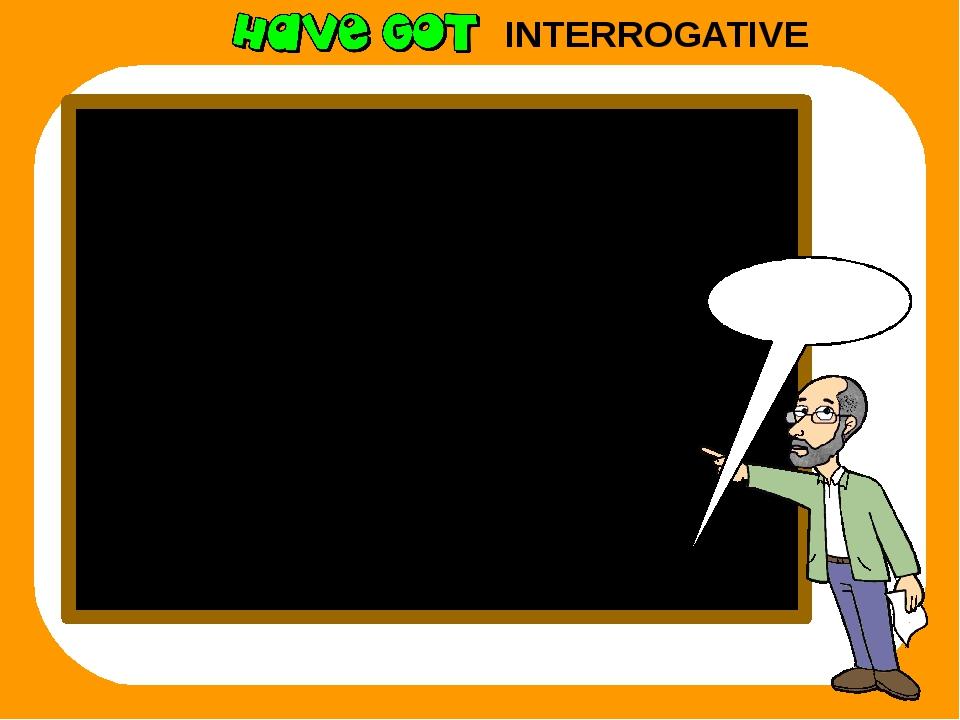 INTERROGATIVE Remember I have got ? Have I got? you have got ? Have you got?...
