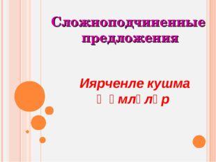 Иярченле кушма җөмләләр Сложноподчиненные предложения
