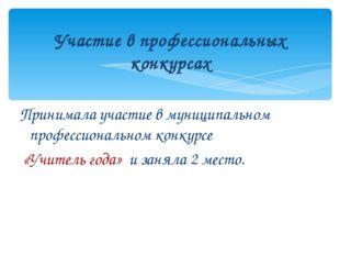 Принимала участие в муниципальном профессиональном конкурсе «Учитель года» и