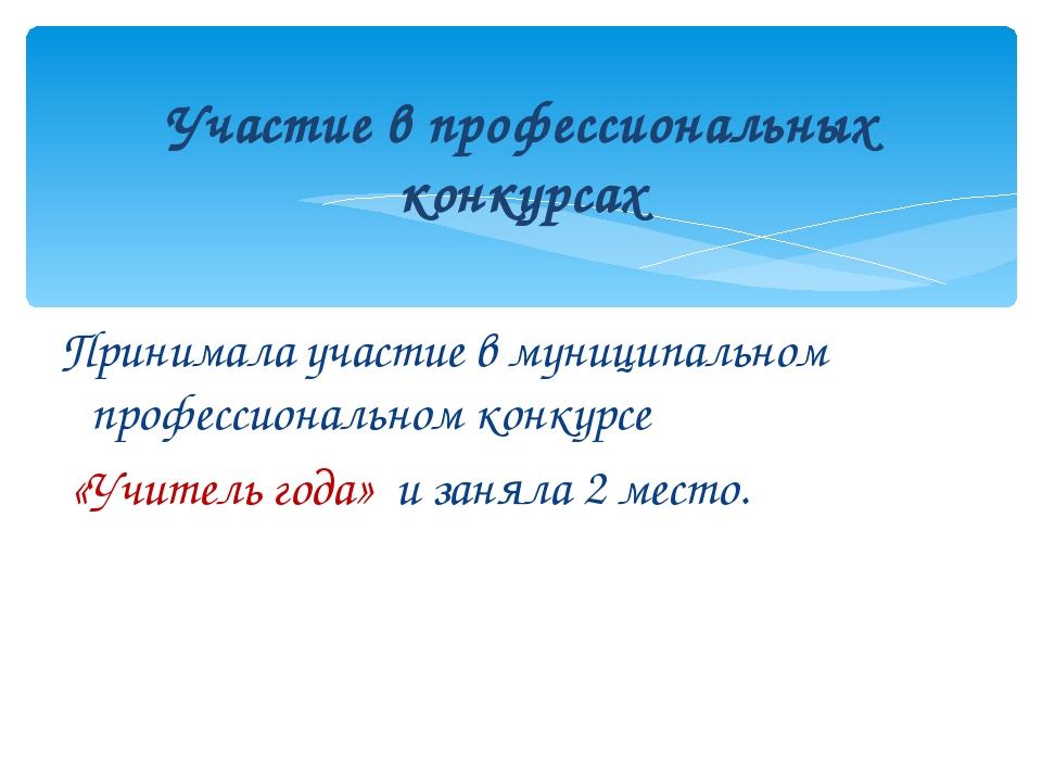 Принимала участие в муниципальном профессиональном конкурсе «Учитель года» и...