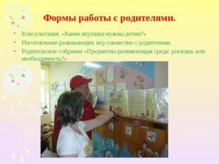 Формы работы с родителями. Консультация: «Какие игрушки нужны детям?» Изготов