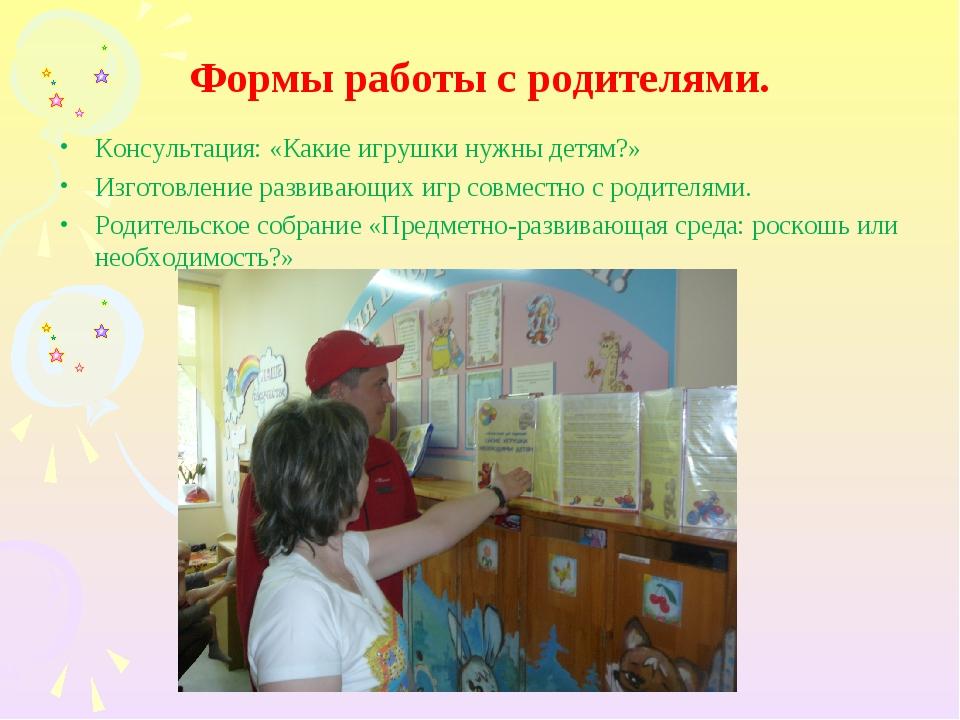 Формы работы с родителями. Консультация: «Какие игрушки нужны детям?» Изготов...