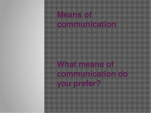 Means of communication What means of communication do you prefer?