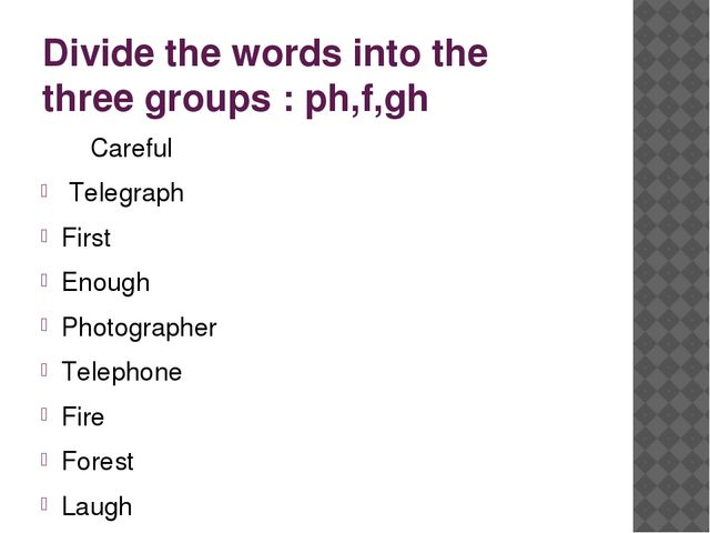 Divide the words into the three groups : ph,f,gh Careful Telegraph First Enou...