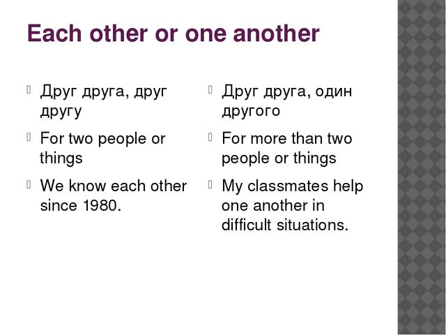 Each other or one another Друг друга, друг другу For two people or things We...