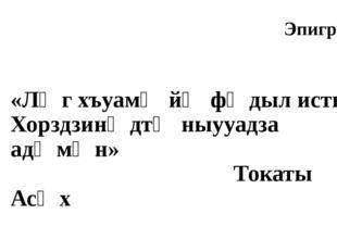 «Лӕг хъуамӕ йӕ фӕдыл исты Хорздзинӕдтӕ ныууадза адӕмӕн» Токаты Асӕх Эпиграф