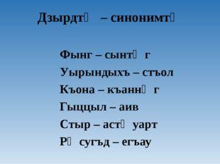 Дзырдтӕ – синонимтӕ Фынг – сынтӕг Уырындыхъ – стъол Къона – къаннӕг Гыццыл –
