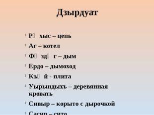 Дзырдуат Рӕхыс – цепь Аг – котел Фӕздӕг – дым Ердо – дымоход Къӕй - плита Уыр