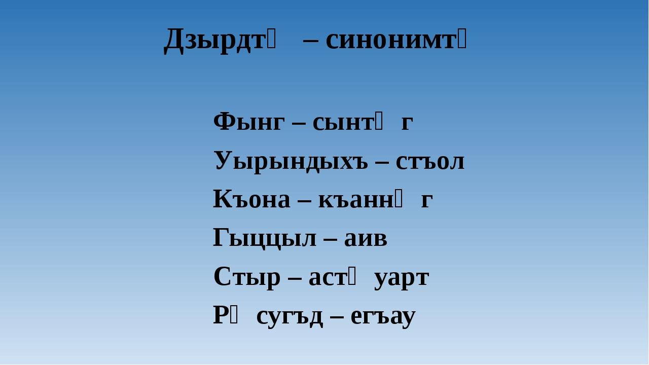 Дзырдтӕ – синонимтӕ Фынг – сынтӕг Уырындыхъ – стъол Къона – къаннӕг Гыццыл –...