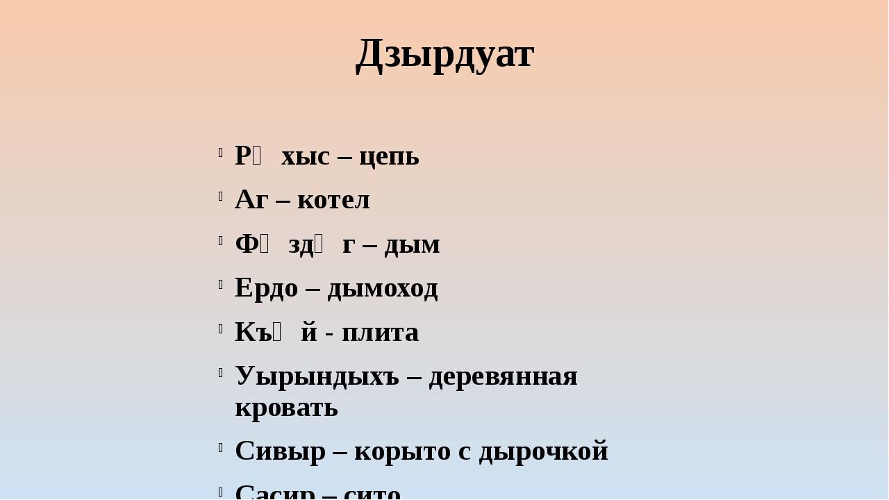 Дзырдуат Рӕхыс – цепь Аг – котел Фӕздӕг – дым Ердо – дымоход Къӕй - плита Уыр...