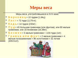 Меры веса Меры веса, употреблявшиеся в XVIII веке: Б е р к о в е ц = 10 пудам