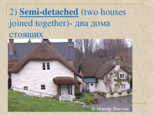 2) Semi-detached (two houses joined together)- два дома стоящих рядом,двухква
