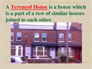 A Terraced House is a house which is a part of a row of similar houses joined