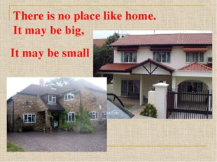 There is no place like home. It may be big, It may be small