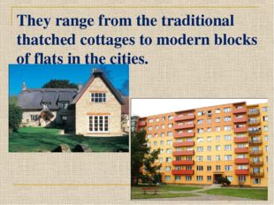 They range from the traditional thatched cottages to modern blocks of flats i