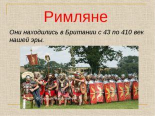 Они находились в Британии с 43 по 410 век нашей эры. Римляне