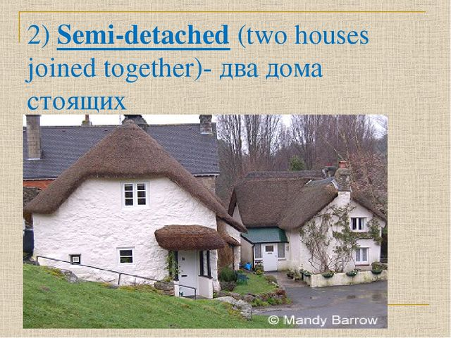 2) Semi-detached (two houses joined together)- два дома стоящих рядом,двухква...