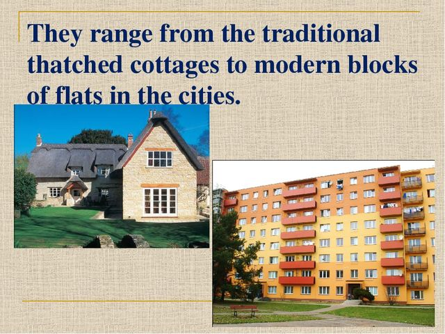 They range from the traditional thatched cottages to modern blocks of flats i...