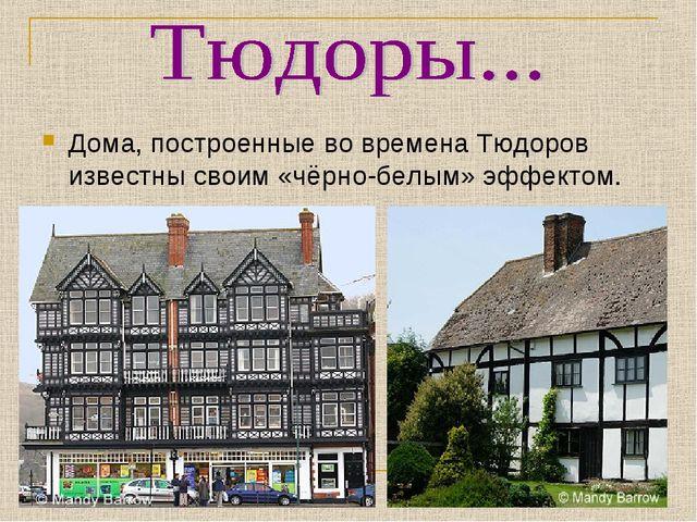 Дома, построенные во времена Тюдоров известны своим «чёрно-белым» эффектом.