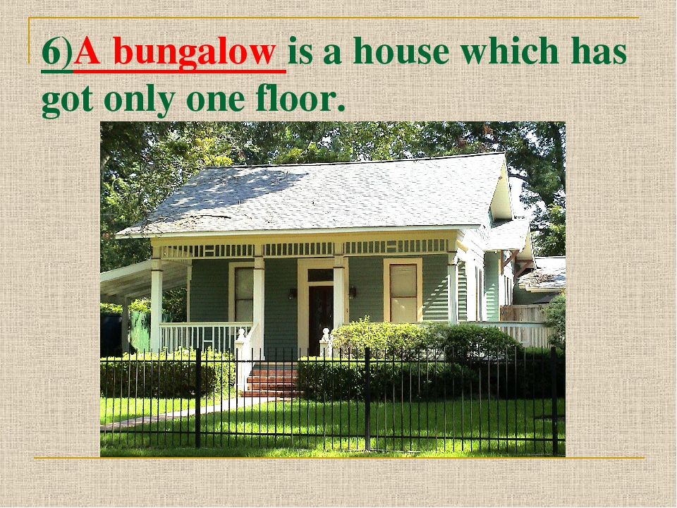6)A bungalow is a house which has got only one floor.