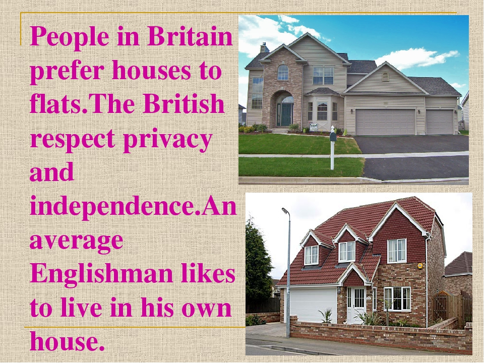People in Britain prefer houses to flats.The British respect privacy and inde...