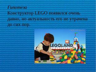 Гипотеза Конструктор LEGO появился очень давно, но актуальность его не утрач