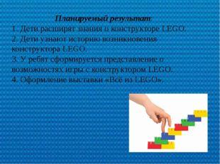 Планируемый результат: 1. Дети расширят знания о конструкторе LEGO. 2. Дети