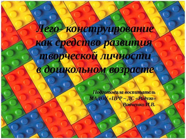 Лего- конструирование как средство развития творческой личности в дошкольном...