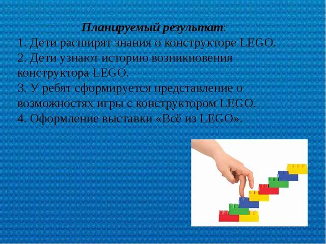 Планируемый результат: 1. Дети расширят знания о конструкторе LEGO. 2. Дети...