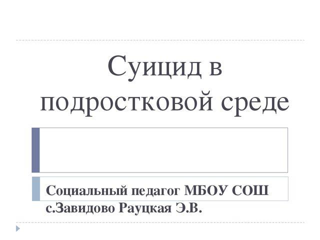 Суицид в подростковой среде Социальный педагог МБОУ СОШ с.Завидово Рауцкая Э.В.
