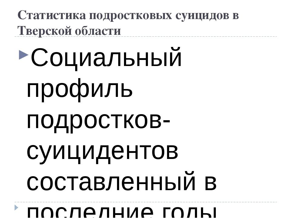 Статистика подростковых суицидов в Тверской области Социальный профиль подрос...