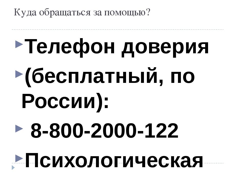 Куда обращаться за помощью? Телефон доверия (бесплатный, по России): 8-800-20...