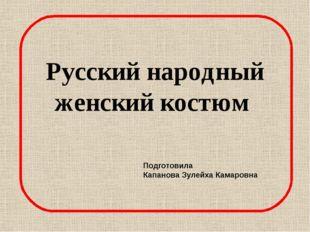 Русский народный женский костюм Подготовила Капанова Зулейха Камаровна Русски