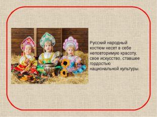 Русский народный костюм несет в себе неповторимую красоту, свое искусство, с